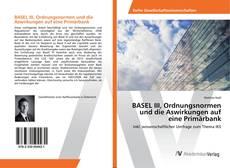 Bookcover of BASEL III, Ordnungsnormen und die Aswirkungen auf eine Primärbank