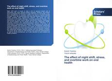 Bookcover of The effect of night shift, stress, and overtime work on oral health