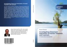 Bookcover of Investigating Classroom Interaction of Iranian Teachers and Learners
