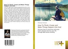 Bookcover of How To Think, Create and Make Things Happen Like God