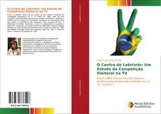 Portada del libro de O Centro do Labirinto: Um Estudo da Competição Eleitoral na TV