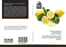 Bookcover of The effect of vitamin C and curcumin against malathion toxicity