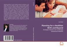 Bookcover of Planning for a Healthier Birth and Beyond