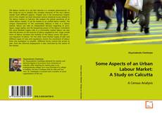 Bookcover of Some Aspects of an Urban Labour Market: A Study on Calcutta