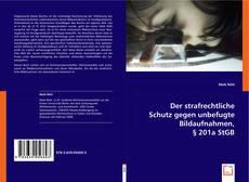 Der strafrechtliche Schutz gegen unbefugte Bildaufnahmen, § 201a StGB的封面