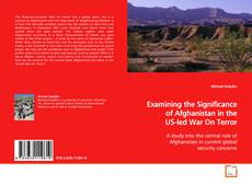Examining the Significance of Afghanistan in the US- led War On Terror kitap kapağı