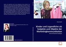 Buchcover von Kinder und Jugendliche als Subjekte und Objekte der Marketingkommunikation