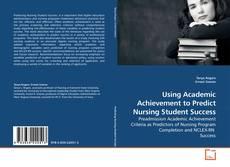 Bookcover of Using Academic Achievement to Predict Nursing Student Success