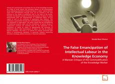 Bookcover of The False Emancipation of Intellectual Labour in the Knowledge Economy