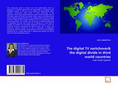 Copertina di The digital TV switchover& the digital divide in third world countries