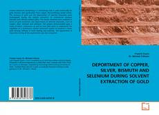 Couverture de DEPORTMENT OF COPPER, SILVER, BISMUTH AND SELENIUM DURING SOLVENT EXTRACTION OF GOLD