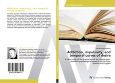 Bookcover of Addiction, impulsivity, and temporal curves of desire