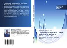 Bookcover of Opportunistic Spectrum Usage and Optimal Control in Wireless Networks