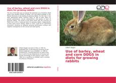 Bookcover of Use of barley, wheat and corn DDGS in diets for growing rabbits