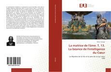 Bookcover of La matrice de l'âme. T. 13. La béance de l'intelligence du Cœur