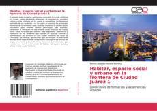 Bookcover of Habitar, espacio social y urbano en la frontera de Ciudad Juárez 1