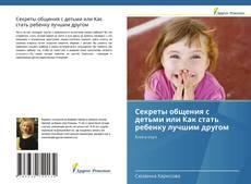 Обложка Секреты общения с детьми или Как стать ребенку лучшим другом