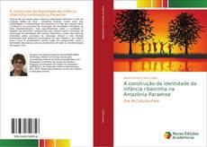 Bookcover of A construção da identidade da infância ribeirinha na Amazônia Paraense