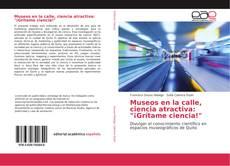 """Bookcover of Museos en la calle, ciencia atractiva: """"¡Grítame ciencia!"""""""