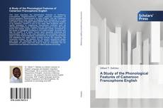 Bookcover of A Study of the Phonological Features of Cameroon Francophone English