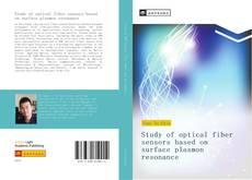 Bookcover of Study of optical fiber sensors based on surface plasmon resonance