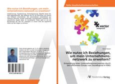 Bookcover of Wie nutze ich Beziehungen, um mein Unternehmens-netzwerk zu erweitern?