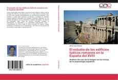 Обложка El estudio de los edificios lúdicos romanos en la España del XVIII
