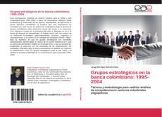 Portada del libro de Grupos estratégicos en la banca colombiana: 1995-2004