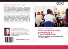 Bookcover of La formación inicial de profesores y su trayectoria laboral