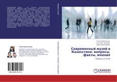 Современный музей в Казахстане: вопросы, факты, мнения kitap kapağı