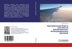 Copertina di Центральная Азия в контексте региональных интеграционных трендов