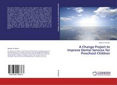 Bookcover of A Change Project to Improve Dental Services for Preschool Children