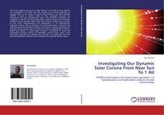 Bookcover of Investigating Our Dynamic Solar Corona From Near Sun To 1 AU