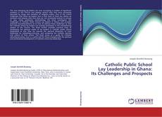 Bookcover of Catholic Public School  Lay Leadership in Ghana:  Its Challenges and Prospects