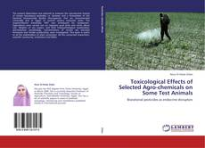 Bookcover of Toxicological Effects of Selected Agro-chemicals on Some Test Animals