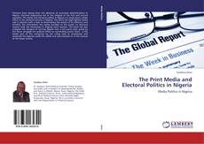 Bookcover of The Print Media and Electoral Politics in Nigeria