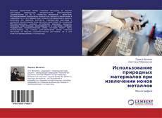 Bookcover of Использование природных материалов при  извлечении ионов металлов