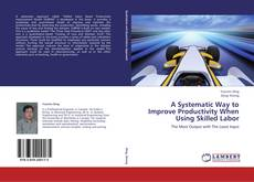 Bookcover of A Systematic Way to Improve Productivity When Using Skilled Labor