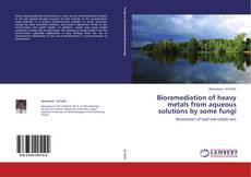 Bioremediation of heavy metals from aqueous solutions by some fungi kitap kapağı