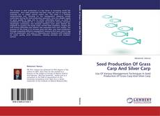 Seed Production Of Grass Carp And Silver Carp的封面