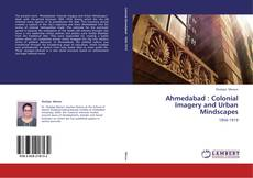 Bookcover of Ahmedabad : Colonial Imagery and Urban Mindscapes