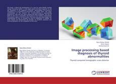 Capa do livro de Image processing based diagnosis of thyroid abnormalities