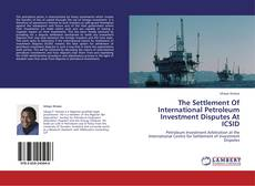Bookcover of The Settlement Of International Petroleum Investment Disputes At ICSID