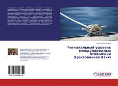 Bookcover of Региональный уровень международных отношений (Центральная Азия)