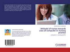 Bookcover of Attitude of nurses towards uses of computer  in nursing practice