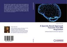 Bookcover of A Sparsity Based Approach Towards Fast MRI Acquisition