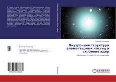 Обложка Внутренняя структура элементарных частиц и строение ядер
