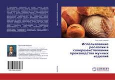 Bookcover of Использование реологии в совершенствовании производства мучных изделий