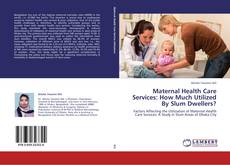 Bookcover of Maternal Health Care Services: How Much Utilized By Slum Dwellers?
