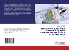 Bookcover of Получение диоксида селена и эфиров селенистой кислоты в условиях МВА